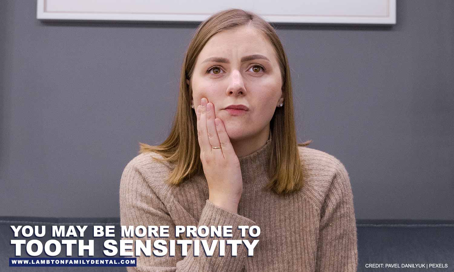 You may be more prone to tooth sensitivity