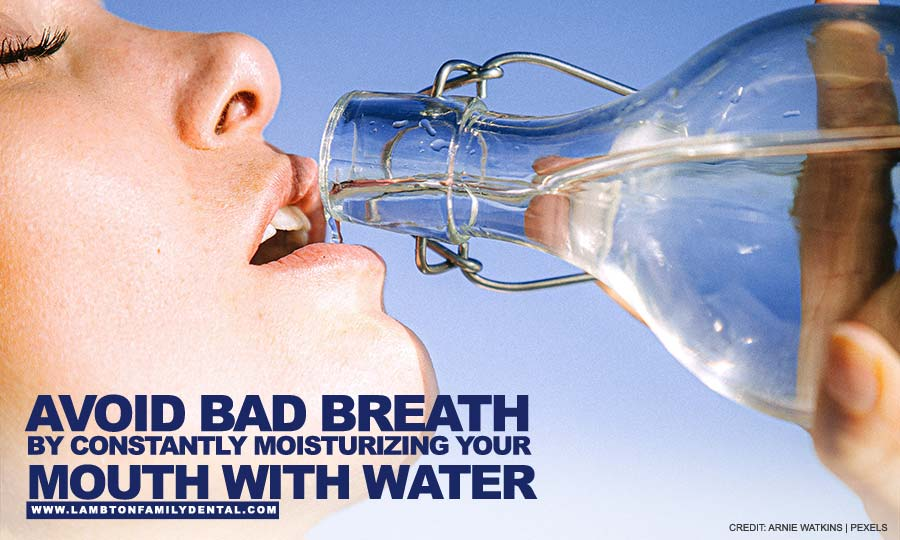 Avoid bad breath by constantly moisturizing your mouth with water